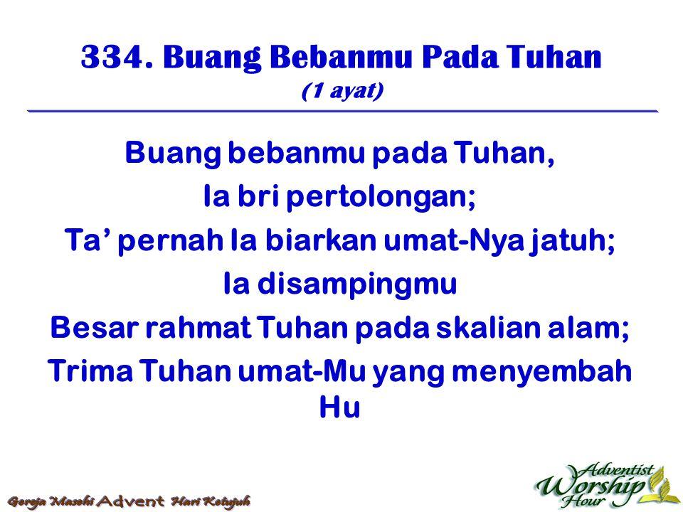 334. Buang Bebanmu Pada Tuhan (1 ayat) Buang bebanmu pada Tuhan, Ia bri pertolongan; Ta' pernah Ia biarkan umat-Nya jatuh; Ia disampingmu Besar rahmat