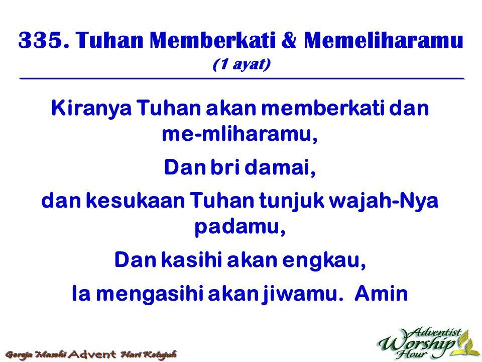 335. Tuhan Memberkati & Memeliharamu (1 ayat) Kiranya Tuhan akan memberkati dan me-mliharamu, Dan bri damai, dan kesukaan Tuhan tunjuk wajah-Nya padam