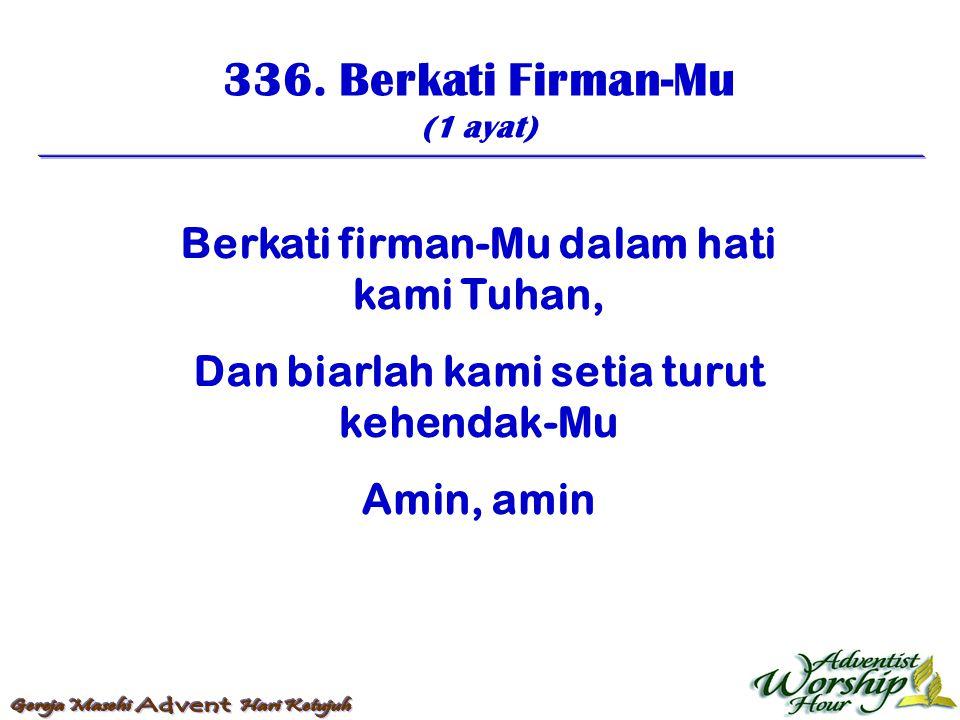 336. Berkati Firman-Mu (1 ayat) Berkati firman-Mu dalam hati kami Tuhan, Dan biarlah kami setia turut kehendak-Mu Amin, amin