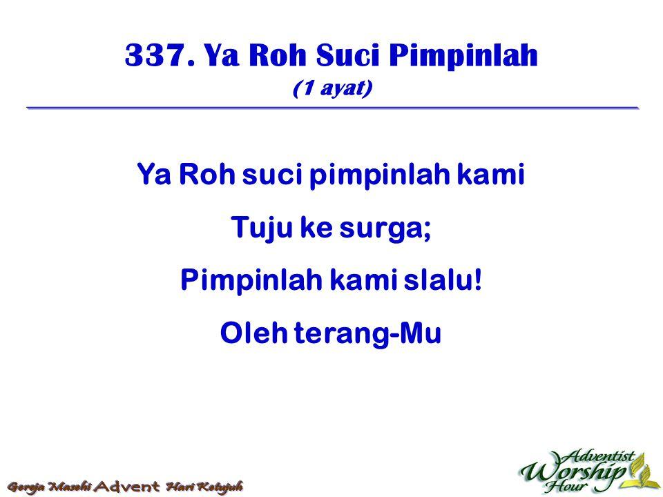 337. Ya Roh Suci Pimpinlah (1 ayat) Ya Roh suci pimpinlah kami Tuju ke surga; Pimpinlah kami slalu! Oleh terang-Mu