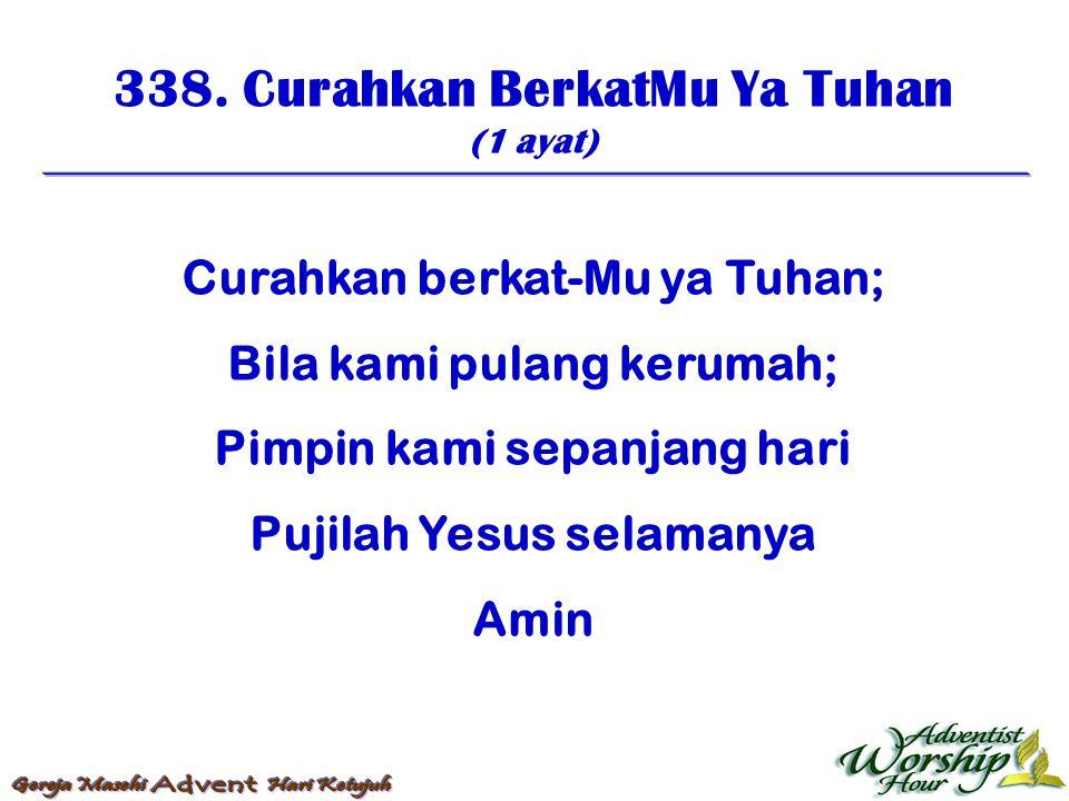 338. Curahkan BerkatMu Ya Tuhan (1 ayat) Curahkan berkat-Mu ya Tuhan; Bila kami pulang kerumah; Pimpin kami sepanjang hari Pujilah Yesus selamanya Ami