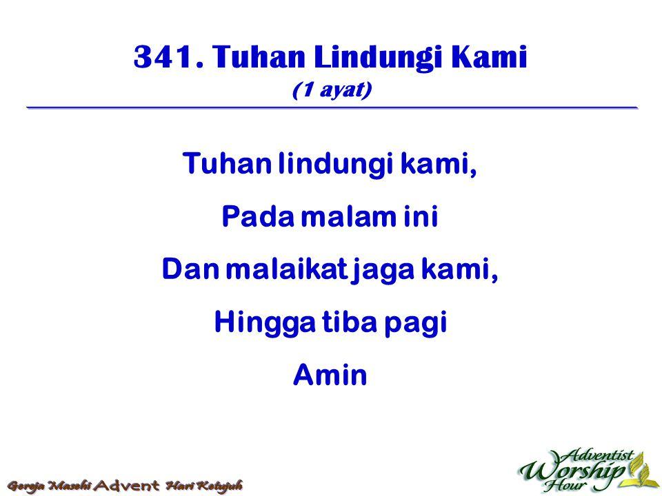 341. Tuhan Lindungi Kami (1 ayat) Tuhan lindungi kami, Pada malam ini Dan malaikat jaga kami, Hingga tiba pagi Amin