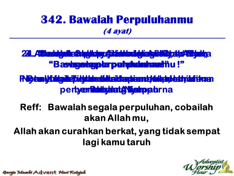 342. Bawalah Perpuluhanmu (4 ayat) Reff: Bawalah segala perpuluhan, cobailah akan Allah mu, Allah akan curahkan berkat, yang tidak sempat lagi kamu ta