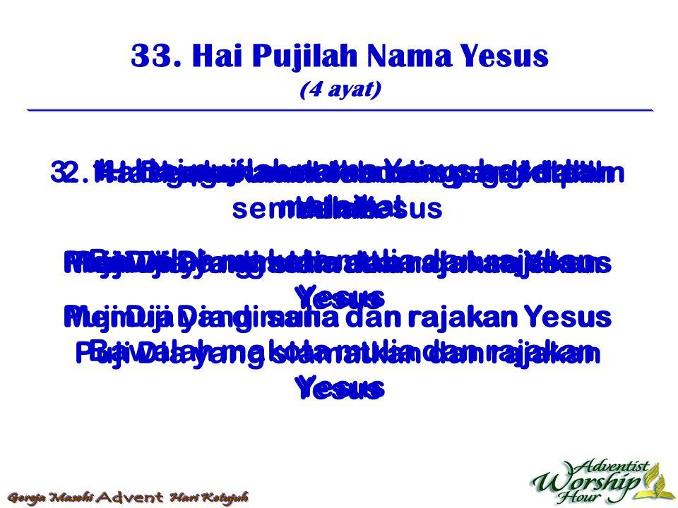 33. Hai Pujilah Nama Yesus (4 ayat) 1. Hai pujilah nama Yesus beserta malaikat Bawalah makota mulia dan rajakan Yesus 2. Hai kamu umat tebusan yang di
