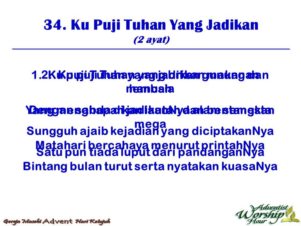 34. Ku Puji Tuhan Yang Jadikan (2 ayat) 1. Ku puji Tuhan yang jadikan gunung dan lembah Yang menghaparkan lautan dan bentangkan mega Matahari bercahay