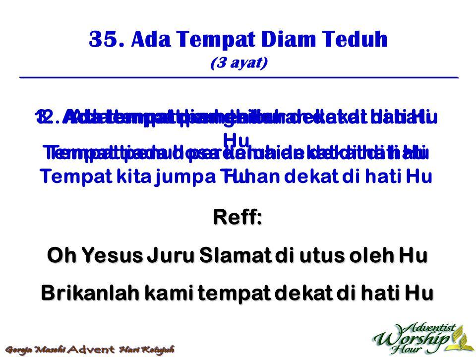 35. Ada Tempat Diam Teduh (3 ayat) Reff: Oh Yesus Juru Slamat di utus oleh Hu Brikanlah kami tempat dekat di hati Hu 1. Ada tempat diam teduh dekat di