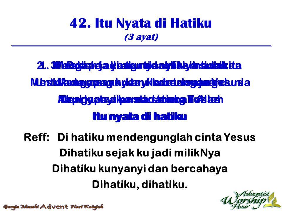 42. Itu Nyata di Hatiku (3 ayat) Reff: Di hatiku mendengunglah cinta Yesus Dihatiku sejak ku jadi milikNya Dihatiku kunyanyi dan bercahaya Dihatiku, d