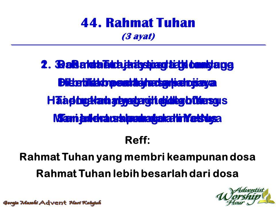 44. Rahmat Tuhan (3 ayat) Reff: Rahmat Tuhan yang membri keampunan dosa Rahmat Tuhan lebih besarlah dari dosa 1. Rahmat Tuhan yang tak terduga Lebih b