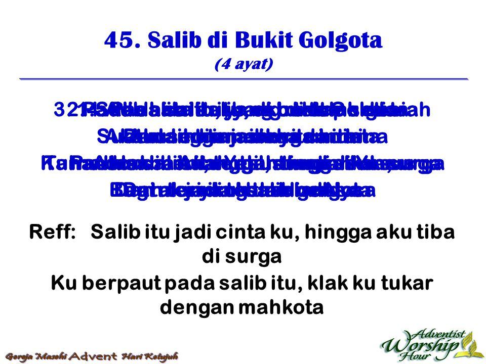 45. Salib di Bukit Golgota (4 ayat) Reff: Salib itu jadi cinta ku, hingga aku tiba di surga Ku berpaut pada salib itu, klak ku tukar dengan mahkota 1.