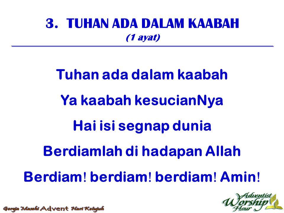 3. TUHAN ADA DALAM KAABAH (1 ayat) Tuhan ada dalam kaabah Ya kaabah kesucianNya Hai isi segnap dunia Berdiamlah di hadapan Allah Berdiam  berdiam  b