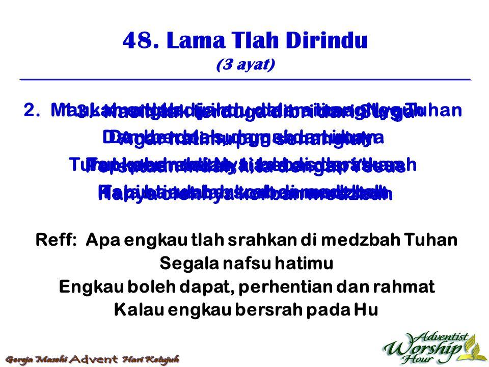 48. Lama Tlah Dirindu (3 ayat) Reff: Apa engkau tlah srahkan di medzbah Tuhan Segala nafsu hatimu Engkau boleh dapat, perhentian dan rahmat Kalau engk