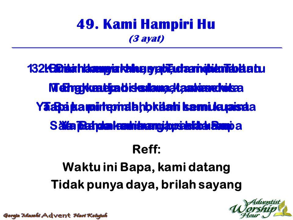 49. Kami Hampiri Hu (3 ayat) Reff: Waktu ini Bapa, kami datang Tidak punya daya, brilah sayang 1. Kami hampiri Hu, ya Tuhan pembantu Engkau jadi kubu,