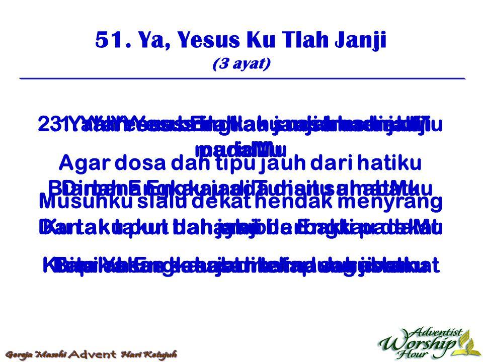 51. Ya, Yesus Ku Tlah Janji (3 ayat) 1. Yah Yesus ku tlah janji trus bakti padaMu Biarlah Engkau jadi Tuhan sahabatku Ku tak takut bahaya bila Engkau
