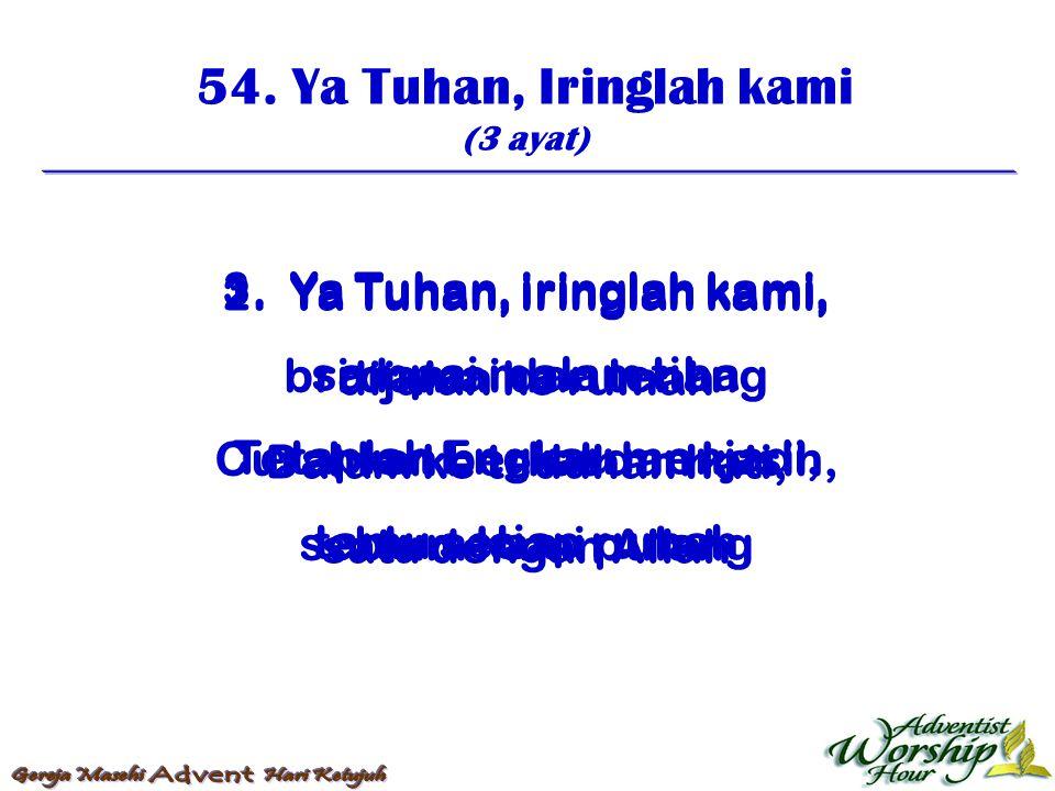 54. Ya Tuhan, Iringlah kami (3 ayat) 1. Ya Tuhan, iringlah kami, bri damai dan tenang Curahkan berkat dan kasih, seblum kami pulang 2. Ya Tuhan, iring