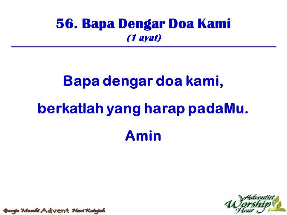 Bapa dengar doa kami, berkatlah yang harap padaMu. Amin 56. Bapa Dengar Doa Kami (1 ayat)
