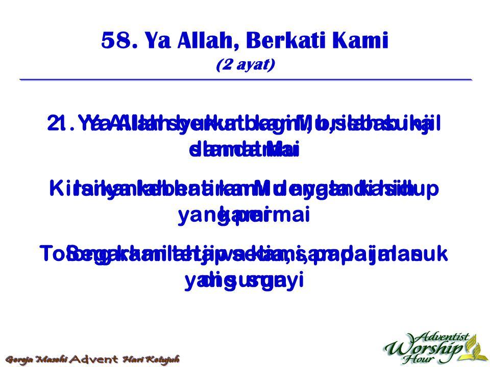 58. Ya Allah, Berkati Kami (2 ayat) 1. Ya Allah berkati kami, brilah suka dan damai Isikanlah hati kami dengan kasih yang permai Segarkanlah jiwa kami
