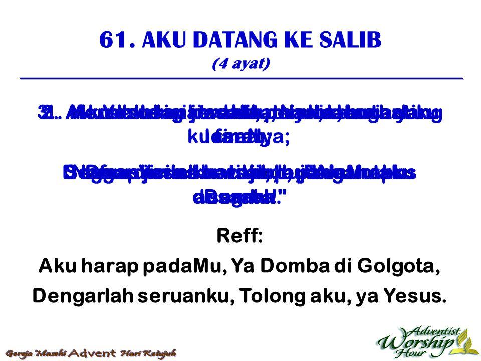 61. AKU DATANG KE SALIB (4 ayat) Reff: Aku harap padaMu, Ya Domba di Golgota, Dengarlah seruanku, Tolong aku, ya Yesus. 1. Aku datang ke salib, miskin