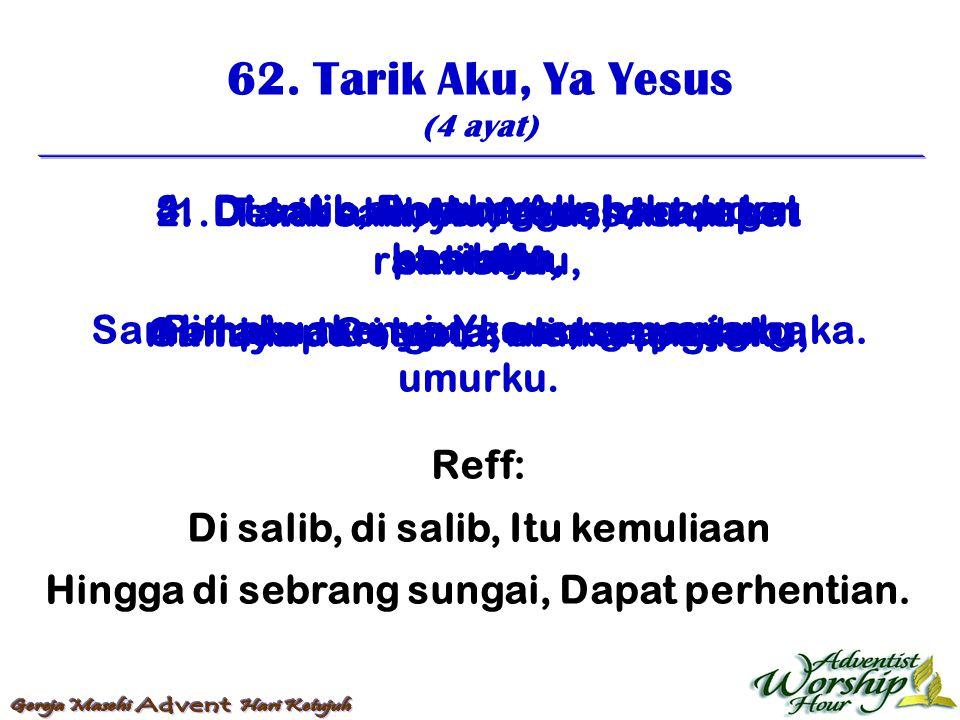 62. Tarik Aku, Ya Yesus (4 ayat) Reff: Di salib, di salib, Itu kemuliaan Hingga di sebrang sungai, Dapat perhentian. 1. Tarik aku, ya Yesus, dekat ke