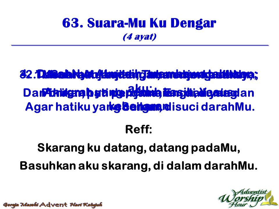 63. Suara-Mu Ku Dengar (4 ayat) Reff: Skarang ku datang, datang padaMu, Basuhkan aku skarang, di dalam darahMu. 1. SuaraMu kudengar, menjemputkan aku;