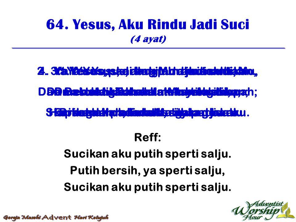 64. Yesus, Aku Rindu Jadi Suci (4 ayat) Reff: Sucikan aku putih sperti salju. Putih bersih, ya sperti salju, Sucikan aku putih sperti salju. 1. Ya Yes