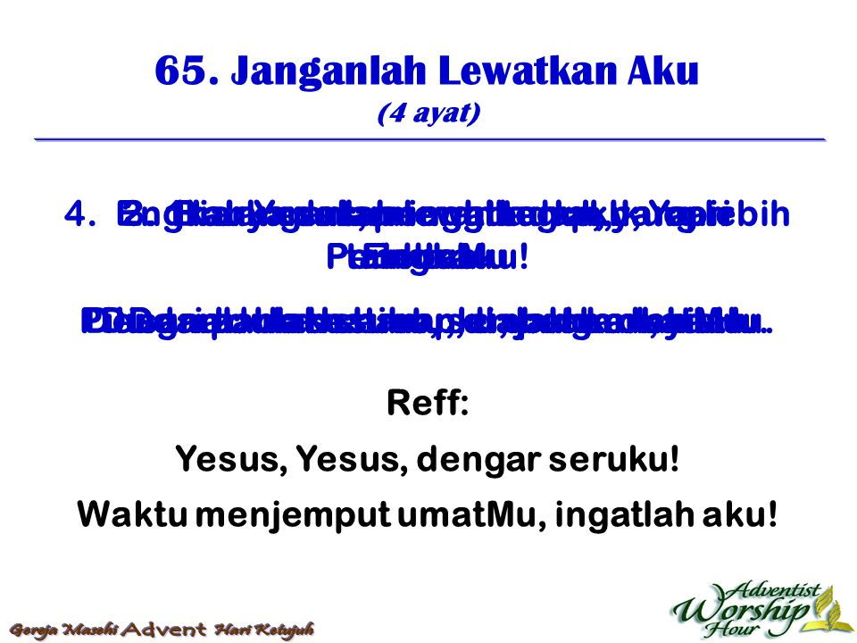 65. Janganlah Lewatkan Aku (4 ayat) Reff: Yesus, Yesus, dengar seruku! Waktu menjemput umatMu, ingatlah aku! 1. Janganlah lewatkan aku, Ya Penebusku!