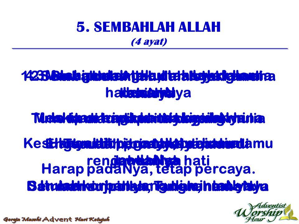 5. SEMBAHLAH ALLAH (4 ayat) 1. Sembahlah Allah, Ialah yang maha suci Tunduk di hadapanNya yang mulia Turutlah printahNya, dan rendahkanlah hati Sembah