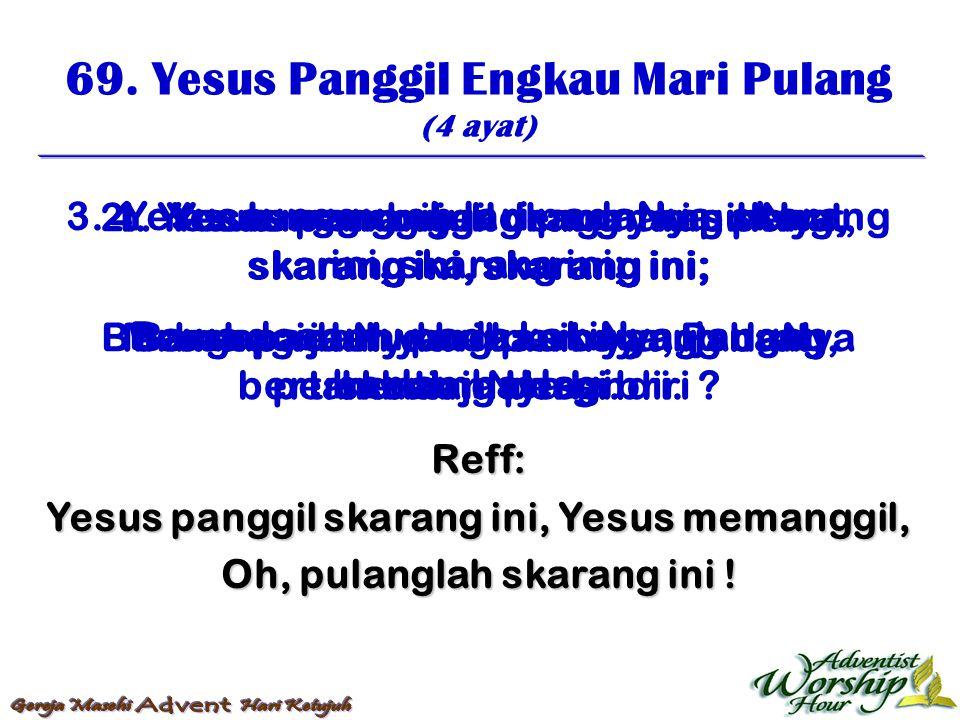 69. Yesus Panggil Engkau Mari Pulang (4 ayat) Reff: Yesus panggil skarang ini, Yesus memanggil, Oh, pulanglah skarang ini ! 1. Yesus panggil engkau ma