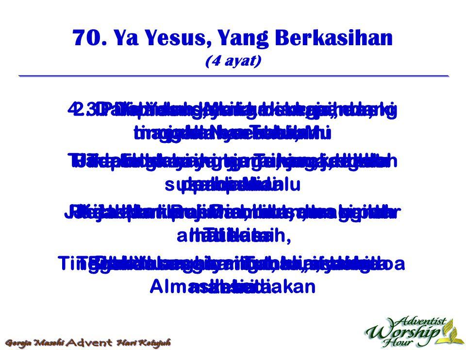 70. Ya Yesus, Yang Berkasihan (4 ayat) 1. Ya Yesus, yang berkasihan, tinggallah serta kami Pimpinlah kami, ya Tuhan, jadikan kami suci Pada kami RohMu