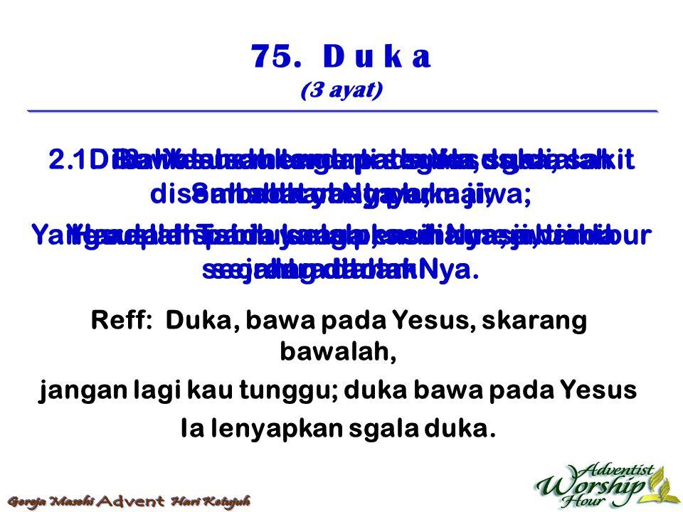 75. D u k a (3 ayat) Reff: Duka, bawa pada Yesus, skarang bawalah, jangan lagi kau tunggu; duka bawa pada Yesus Ia lenyapkan sgala duka. 1. Bawalah du