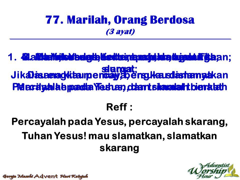 77. Marilah, Orang Berdosa (3 ayat) Reff : Percayalah pada Yesus, percayalah skarang, Tuhan Yesus! mau slamatkan, slamatkan skarang 1. Marilah, orang