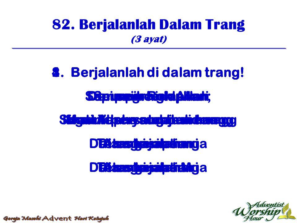 82. Berjalanlah Dalam Trang (3 ayat) 1. Berjalanlah di dalam trang! Dipimpin Roh Allah Masuk persatuan senang; Dalam kasih surga 2. Berjalanlah di dal