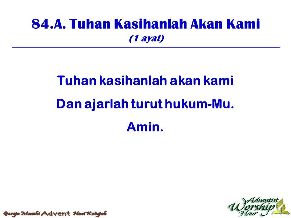 84.A. Tuhan Kasihanlah Akan Kami (1 ayat) Tuhan kasihanlah akan kami Dan ajarlah turut hukum-Mu. Amin.