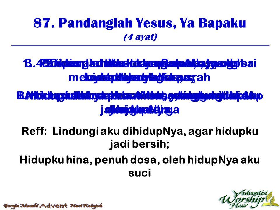 87. Pandanglah Yesus, Ya Bapaku (4 ayat) Reff: Lindungi aku dihidupNya, agar hidupku jadi bersih; Hidupku hina, penuh dosa, oleh hidupNya aku suci 1.