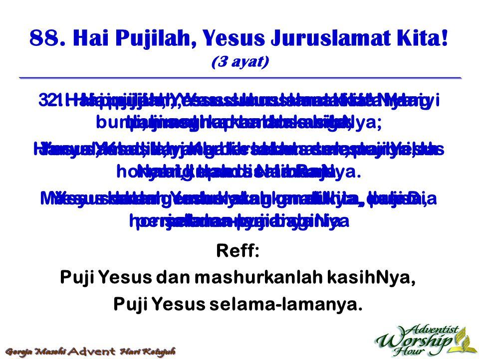 88. Hai Pujilah, Yesus Juruslamat Kita! (3 ayat) Reff: Puji Yesus dan mashurkanlah kasihNya, Puji Yesus selama-lamanya. 1. Hai pujilah, Yesus Juruslam