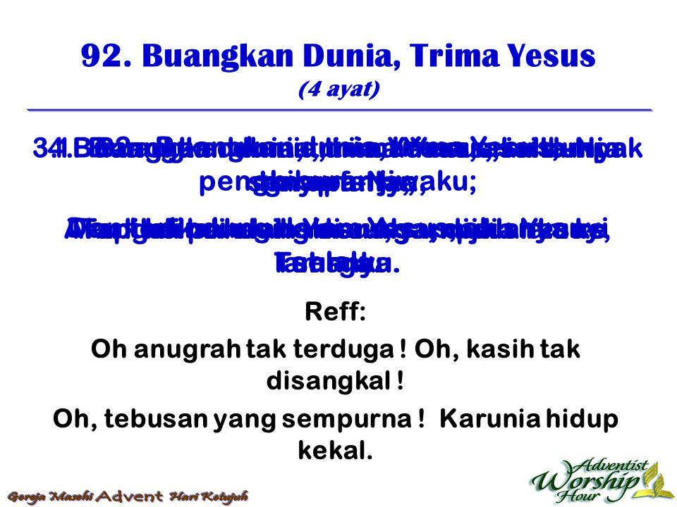 92. Buangkan Dunia, Trima Yesus (4 ayat) Reff: Oh anugrah tak terduga ! Oh, kasih tak disangkal ! Oh, tebusan yang sempurna ! Karunia hidup kekal. 1.