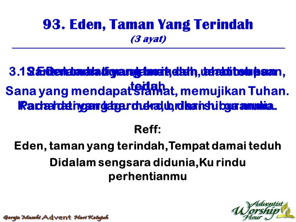 93. Eden, Taman Yang Terindah (3 ayat) Reff: Eden, taman yang terindah,Tempat damai teduh Didalam sengsara didunia,Ku rindu perhentianmu 1. Eden taman