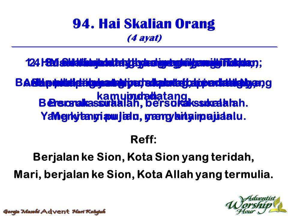 94. Hai Skalian Orang (4 ayat) Reff: Berjalan ke Sion, Kota Sion yang teridah, Mari, berjalan ke Sion, Kota Allah yang termulia. 1. Hai skalian orang