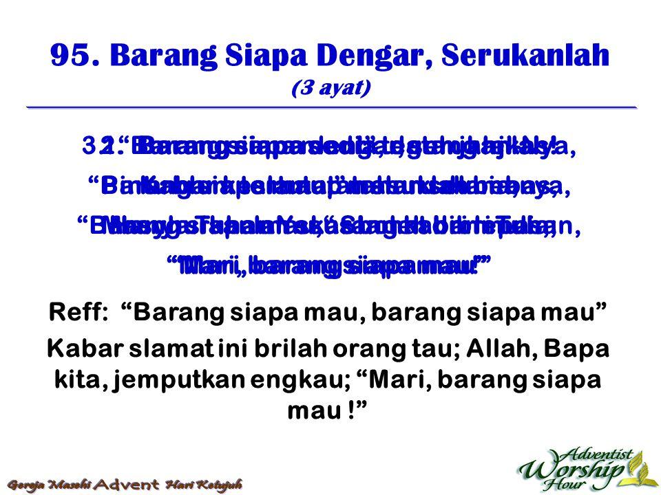 """95. Barang Siapa Dengar, Serukanlah (3 ayat) Reff: """"Barang siapa mau, barang siapa mau"""" Kabar slamat ini brilah orang tau; Allah, Bapa kita, jemputkan"""