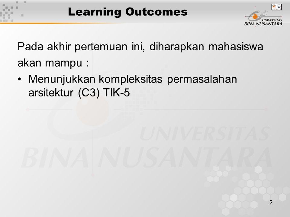 2 Learning Outcomes Pada akhir pertemuan ini, diharapkan mahasiswa akan mampu : Menunjukkan kompleksitas permasalahan arsitektur (C3) TIK-5