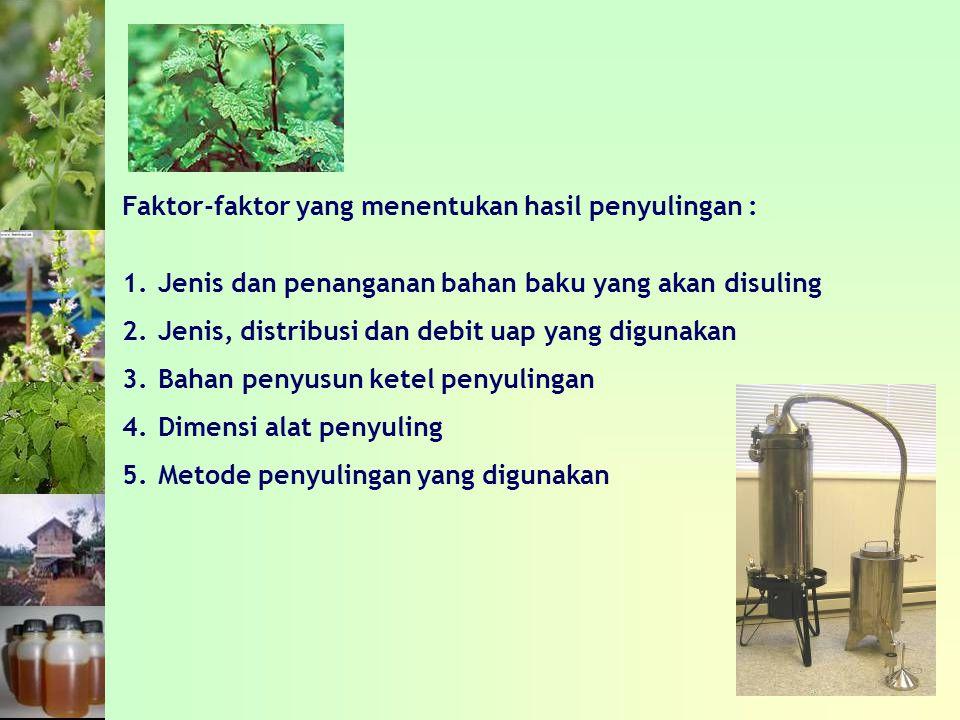Faktor-faktor yang menentukan hasil penyulingan : 1.Jenis dan penanganan bahan baku yang akan disuling 2.Jenis, distribusi dan debit uap yang digunakan 3.Bahan penyusun ketel penyulingan 4.Dimensi alat penyuling 5.Metode penyulingan yang digunakan