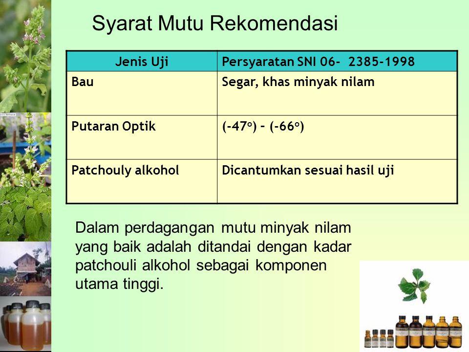 Syarat Mutu Rekomendasi Jenis UjiPersyaratan SNI 06- 2385-1998 BauSegar, khas minyak nilam Putaran Optik(-47 o ) – (-66 o ) Patchouly alkoholDicantumkan sesuai hasil uji Dalam perdagangan mutu minyak nilam yang baik adalah ditandai dengan kadar patchouli alkohol sebagai komponen utama tinggi.