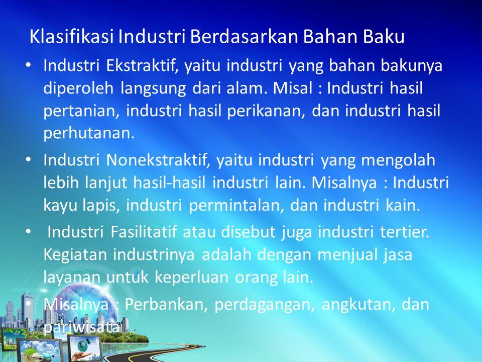 Industri Ekstraktif, yaitu industri yang bahan bakunya diperoleh langsung dari alam.
