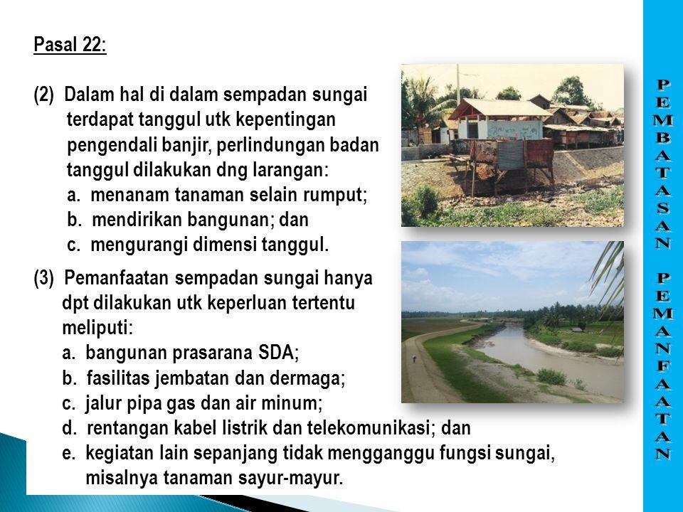 Pasal 22: (2) Dalam hal di dalam sempadan sungai terdapat tanggul utk kepentingan pengendali banjir, perlindungan badan tanggul dilakukan dng larangan