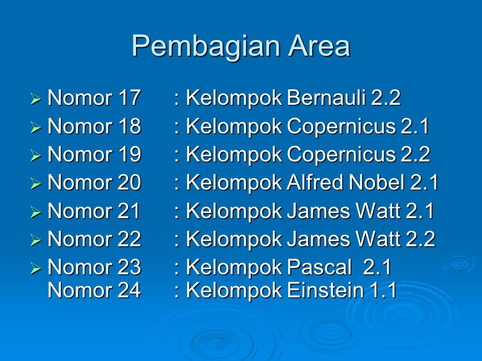 Pembagian Area  Nomor 17: Kelompok Bernauli 2.2  Nomor 18: Kelompok Copernicus 2.1  Nomor 19: Kelompok Copernicus 2.2  Nomor 20: Kelompok Alfred Nobel 2.1  Nomor 21: Kelompok James Watt 2.1  Nomor 22: Kelompok James Watt 2.2  Nomor 23: Kelompok Pascal 2.1 Nomor 24: Kelompok Einstein 1.1