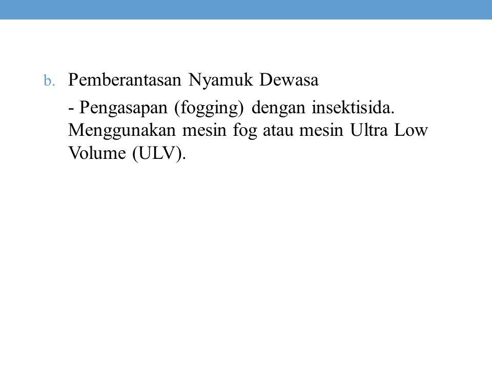 b. Pemberantasan Nyamuk Dewasa - Pengasapan (fogging) dengan insektisida. Menggunakan mesin fog atau mesin Ultra Low Volume (ULV).