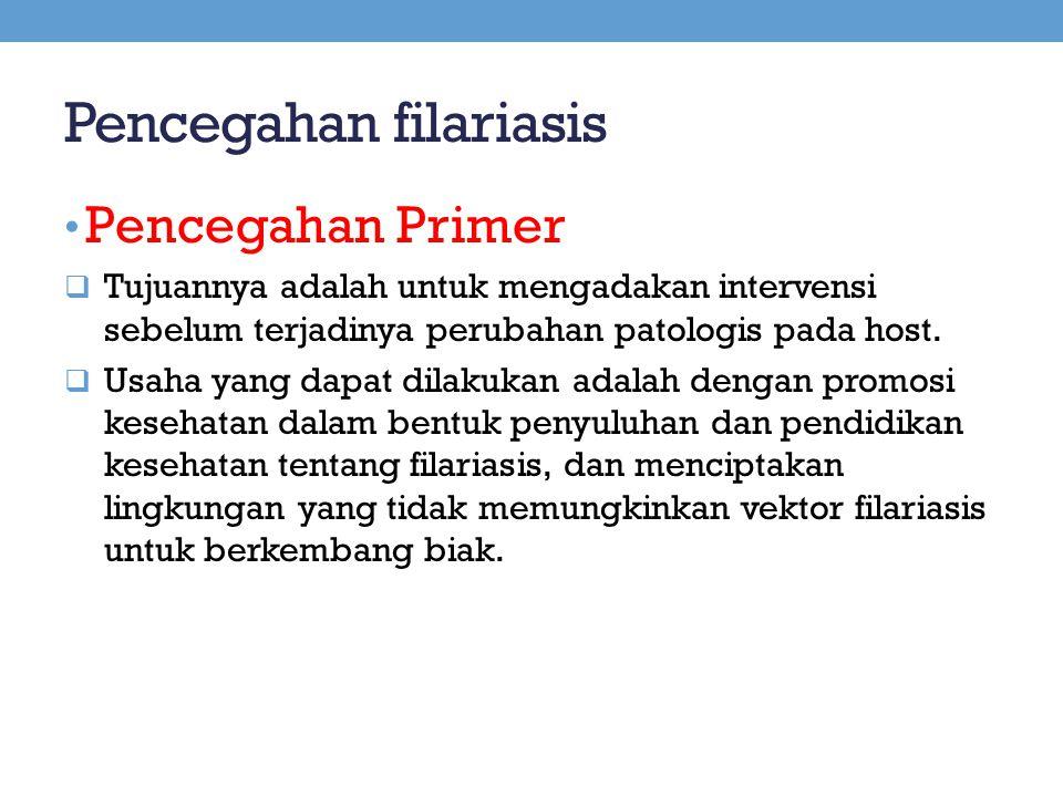 Pencegahan filariasis Pencegahan Primer  Tujuannya adalah untuk mengadakan intervensi sebelum terjadinya perubahan patologis pada host.  Usaha yang