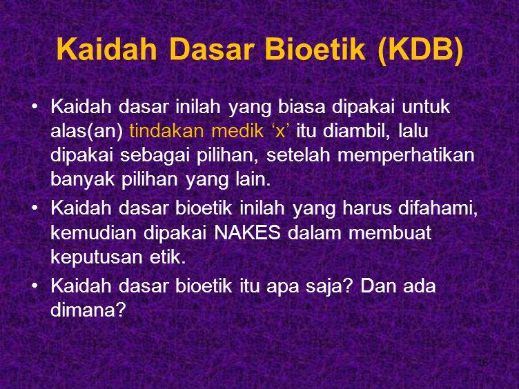 16 Kaidah Dasar Bioetik (KDB) Kaidah dasar inilah yang biasa dipakai untuk alas(an) tindakan medik 'x' itu diambil, lalu dipakai sebagai pilihan, setelah memperhatikan banyak pilihan yang lain.