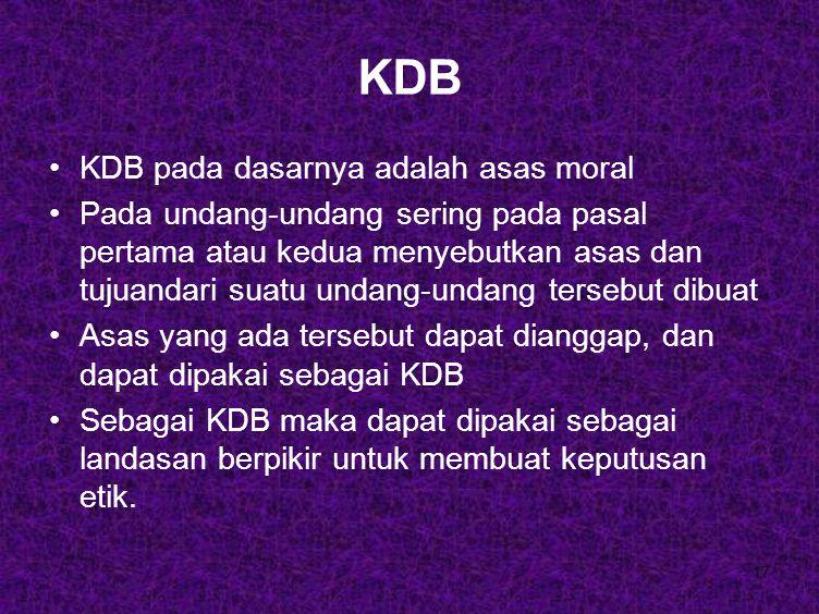 17 KDB KDB pada dasarnya adalah asas moral Pada undang-undang sering pada pasal pertama atau kedua menyebutkan asas dan tujuandari suatu undang-undang tersebut dibuat Asas yang ada tersebut dapat dianggap, dan dapat dipakai sebagai KDB Sebagai KDB maka dapat dipakai sebagai landasan berpikir untuk membuat keputusan etik.