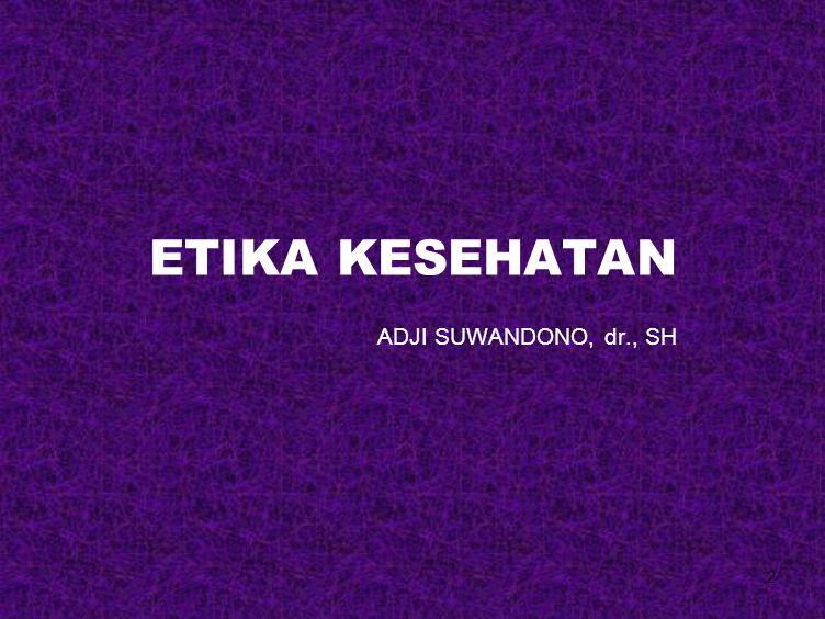 2 ETIKA KESEHATAN ADJI SUWANDONO, dr., SH
