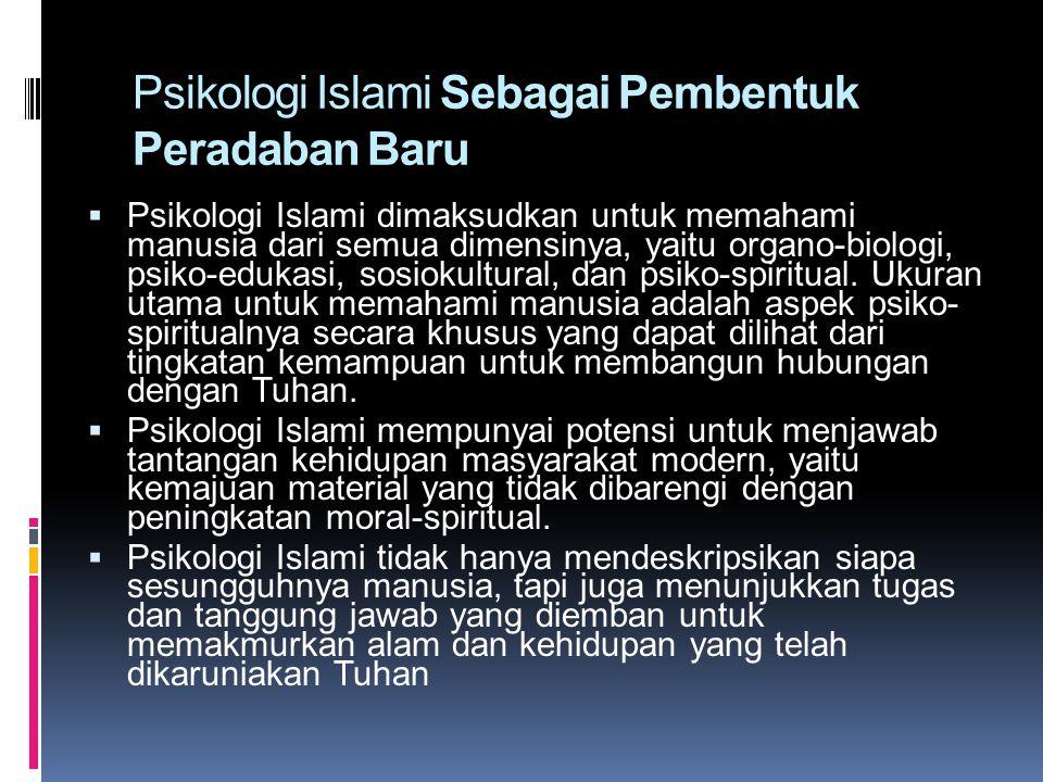 Psikologi Islami Sebagai Pembentuk Peradaban Baru  Psikologi Islami dimaksudkan untuk memahami manusia dari semua dimensinya, yaitu organo-biologi, p